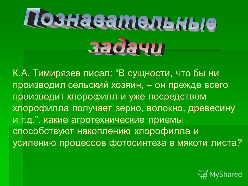К.А. Тимирязев писал: В сущности, что бы ни производил сельский хозяин, – он прежде всего производит хлорофилл и уже посредством хлорофилла получает зерно, волокно, древесину и т.д.. какие агротехнические приемы способствуют накоплению хлорофилла и у