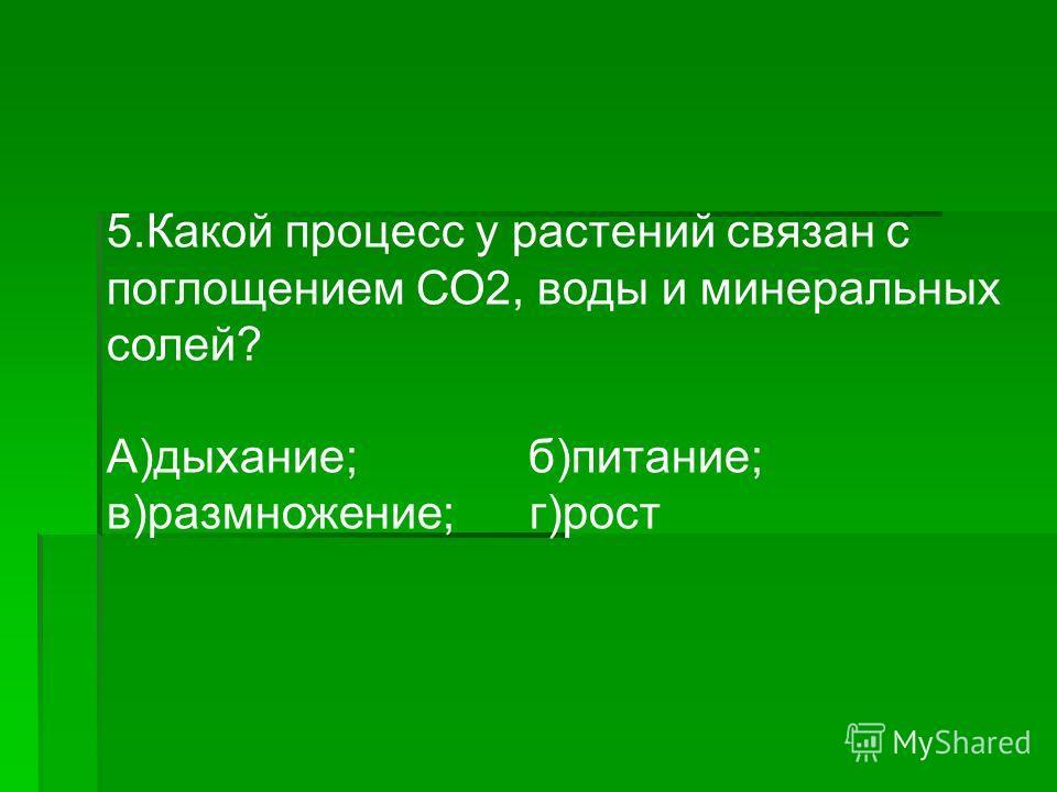 5. Какой процесс у растений связан с поглощением СО2, воды и минеральных солей? А)дыхание; б)питание; в)размножение;г)рост