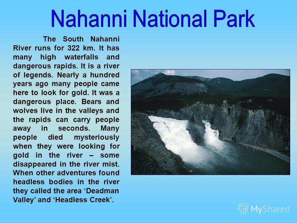 The South Nahanni River runs for 322 km. It has many high waterfalls and dangerous rapids. It is a river of legends. Nearly a hundred years ago many people came here to look for gold. It was a dangerous place. Bears and wolves live in the valleys and