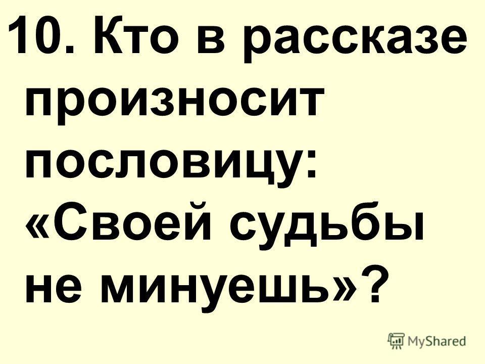10. Кто в рассказе произносит пословицу: «Своей судьбы не минуешь»?