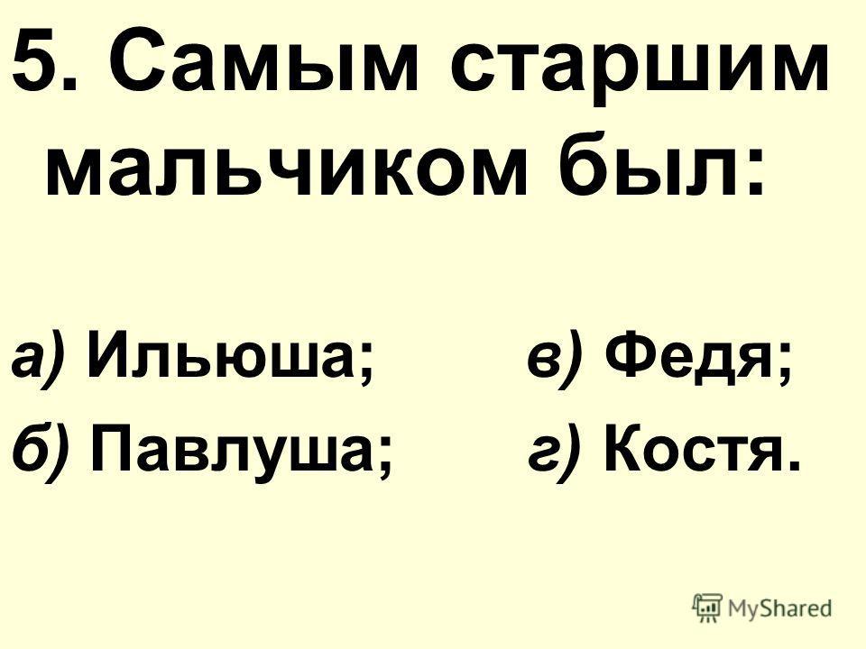 5. Самым старшим мальчиком был: а) Ильюша; в) Федя; б) Павлуша; г) Костя.