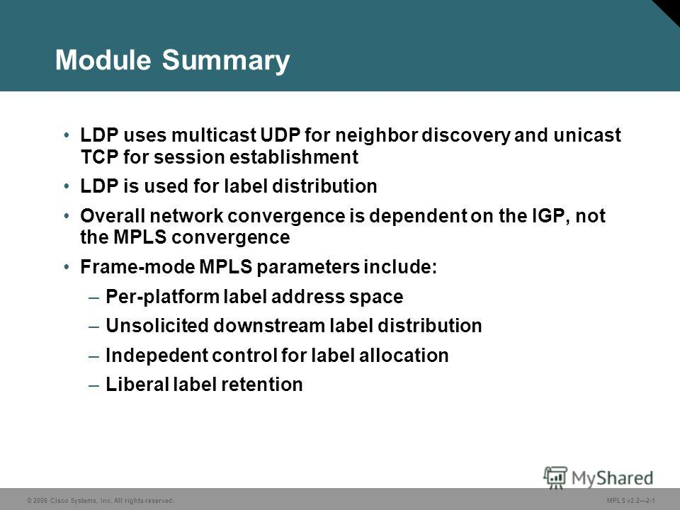 © 2006 Cisco Systems, Inc. All rights reserved. MPLS v2.22-1 Module Summary LDP uses multicast UDP for neighbor discovery and unicast TCP for session establishment LDP is used for label distribution Overall network convergence is dependent on the IGP