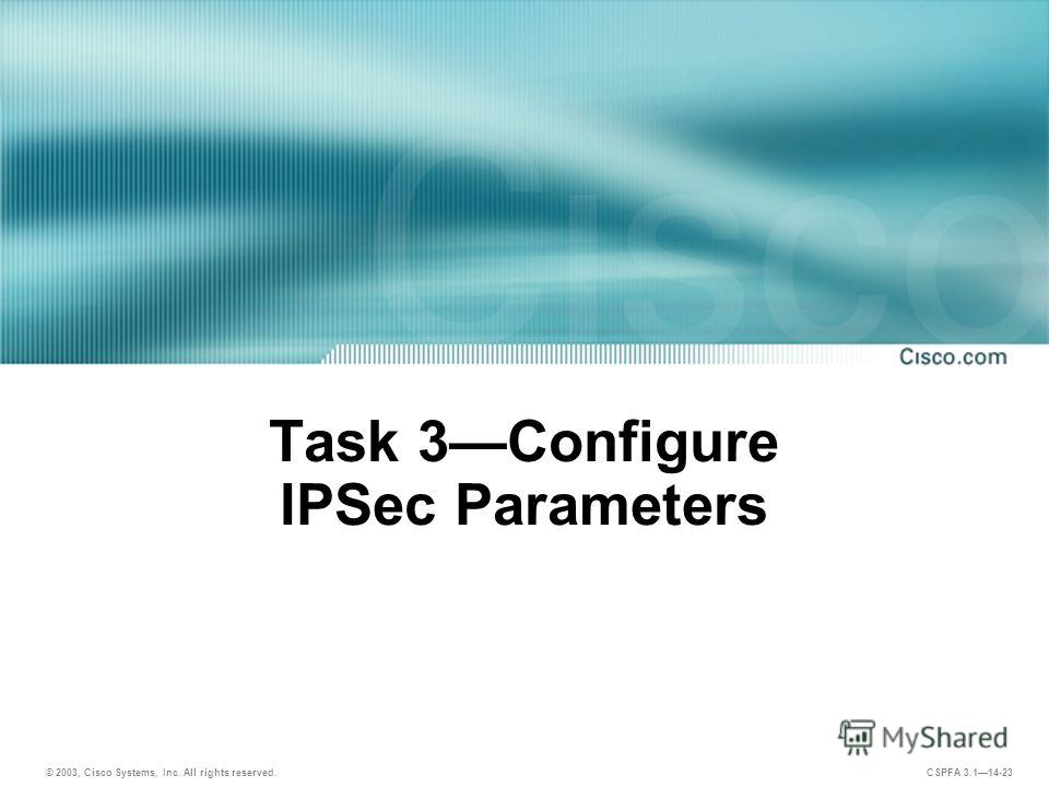 © 2003, Cisco Systems, Inc. All rights reserved. CSPFA 3.114-23 Task 3Configure IPSec Parameters