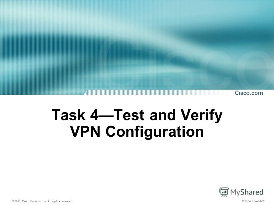 © 2003, Cisco Systems, Inc. All rights reserved. CSPFA 3.114-32 Task 4Test and Verify VPN Configuration