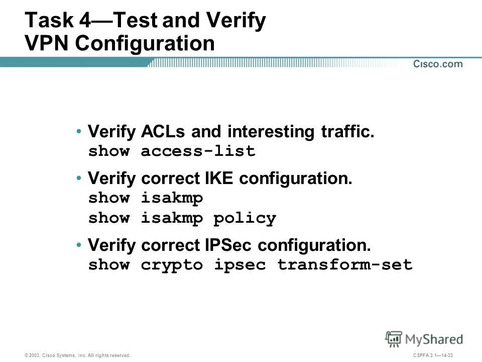 © 2003, Cisco Systems, Inc. All rights reserved. CSPFA 3.114-33 Task 4Test and Verify VPN Configuration Verify ACLs and interesting traffic. show access-list Verify correct IKE configuration. show isakmp show isakmp policy Verify correct IPSec config