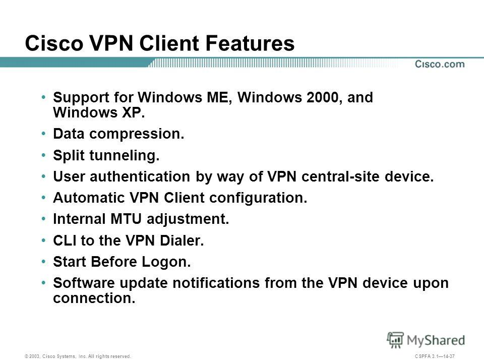 © 2003, Cisco Systems, Inc. All rights reserved. CSPFA 3.114-37 Cisco VPN Client Features Support for Windows ME, Windows 2000, and Windows XP. Data compression. Split tunneling. User authentication by way of VPN central-site device. Automatic VPN Cl