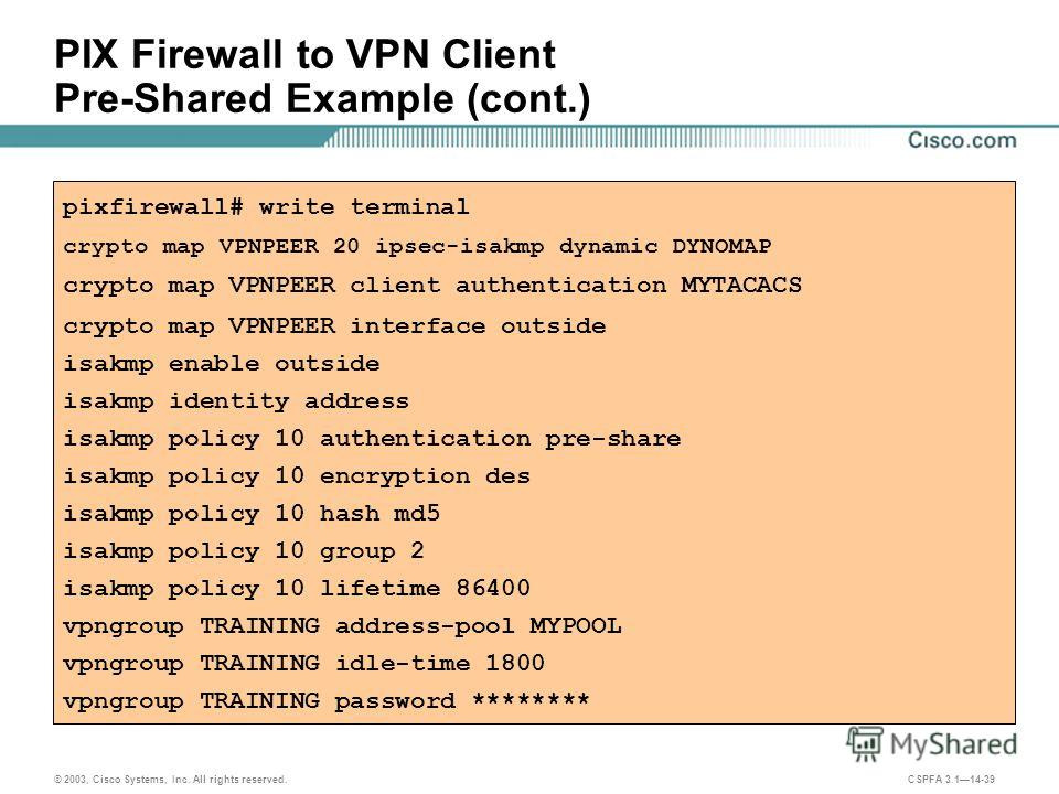 © 2003, Cisco Systems, Inc. All rights reserved. CSPFA 3.114-39 PIX Firewall to VPN Client Pre-Shared Example (cont.) pixfirewall# write terminal crypto map VPNPEER 20 ipsec-isakmp dynamic DYNOMAP crypto map VPNPEER client authentication MYTACACS cry