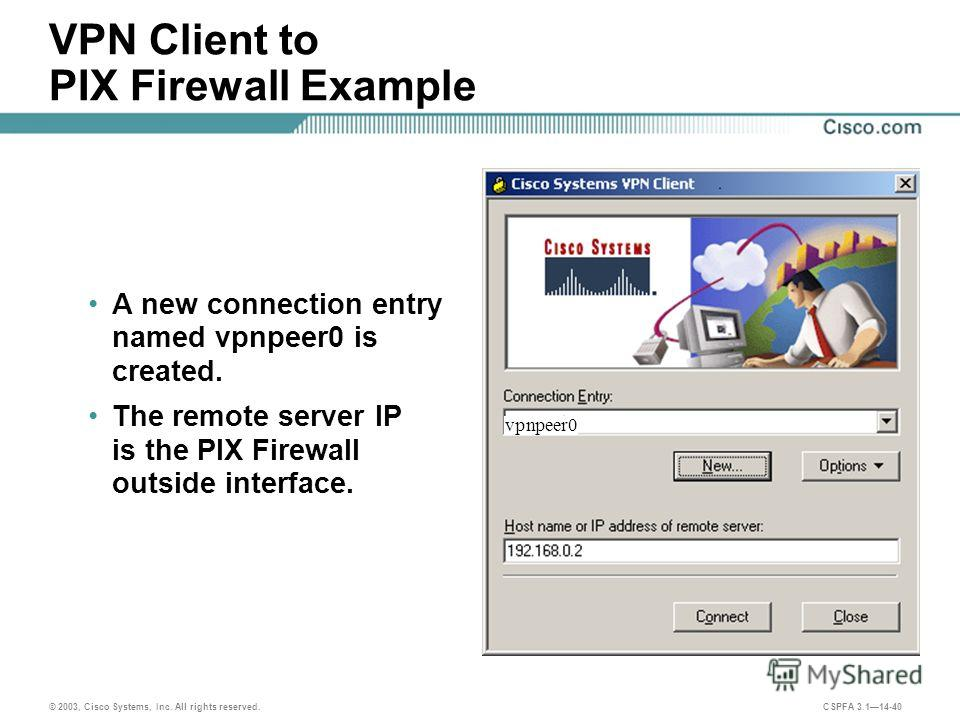 © 2003, Cisco Systems, Inc. All rights reserved. CSPFA 3.114-40 VPN Client to PIX Firewall Example A new connection entry named vpnpeer0 is created. The remote server IP is the PIX Firewall outside interface. vpnpeer0
