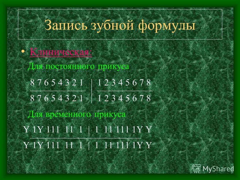 Запись зубной формулы Клиническая: Для постоянного прикуса 8 7 6 5 4 3 2 1 | 1 2 3 4 5 6 7 8 | 8 7 6 5 4 3 2 1 | 1 2 3 4 5 6 7 8 Для временного прикуса Y 1Y 111 11 1 | 1 11 111 1Y Y Y 1Y 111 11 1 | 1 11 111 1Y Y