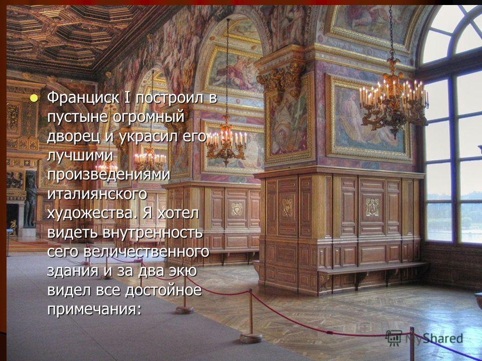 Франциск I построил в пустыне огромный дворец и украсил его лучшими произведениями итальянского художества. Я хотел видеть внутренность сего величественного здания и за два экю видел все достойное примечания: Франциск I построил в пустыне огромный дв