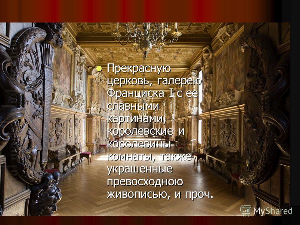 Прекрасную церковь, галерею Франциска I с ее славными картинами, королевские и королевины комнаты, также украшенные превосходною живописью, и проч. Прекрасную церковь, галерею Франциска I с ее славными картинами, королевские и королевины комнаты, так