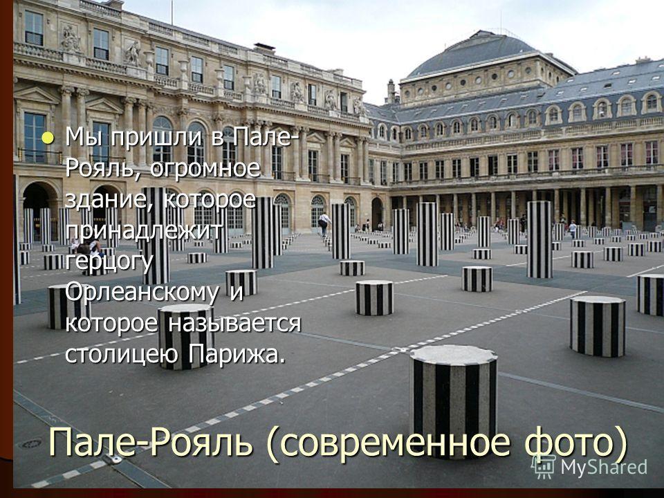 Мы пришли в Пале- Рояль, огромное здание, которое принадлежит герцогу Орлеанскому и которое называется столицею Парижа. Мы пришли в Пале- Рояль, огромное здание, которое принадлежит герцогу Орлеанскому и которое называется столицею Парижа. Пале-Рояль