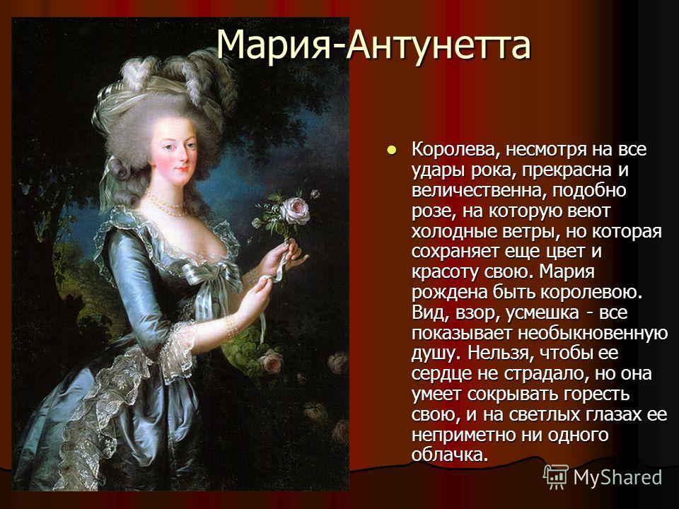 Королева, несмотря на все удары рока, прекрасна и величественна, подобно розе, на которую веют холодные ветры, но которая сохраняет еще цвет и красоту свою. Мария рождена быть королевою. Вид, взор, усмешка - все показывает необыкновенную душу. Нельзя