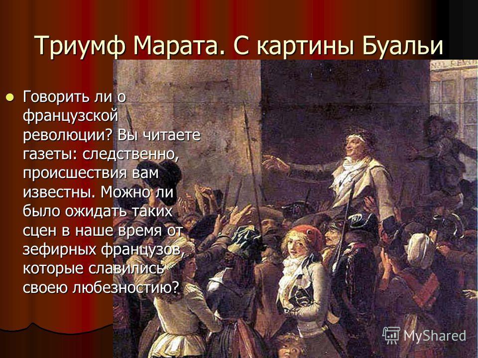 Триумф Марата. С картины Буальи 1794 г. Говорить ли о французской революции? Вы читаете газеты: следственно, происшествия вам известны. Можно ли было ожидать таких сцен в наше время от зефирных французов, которые славились своею любезностию? Говорить