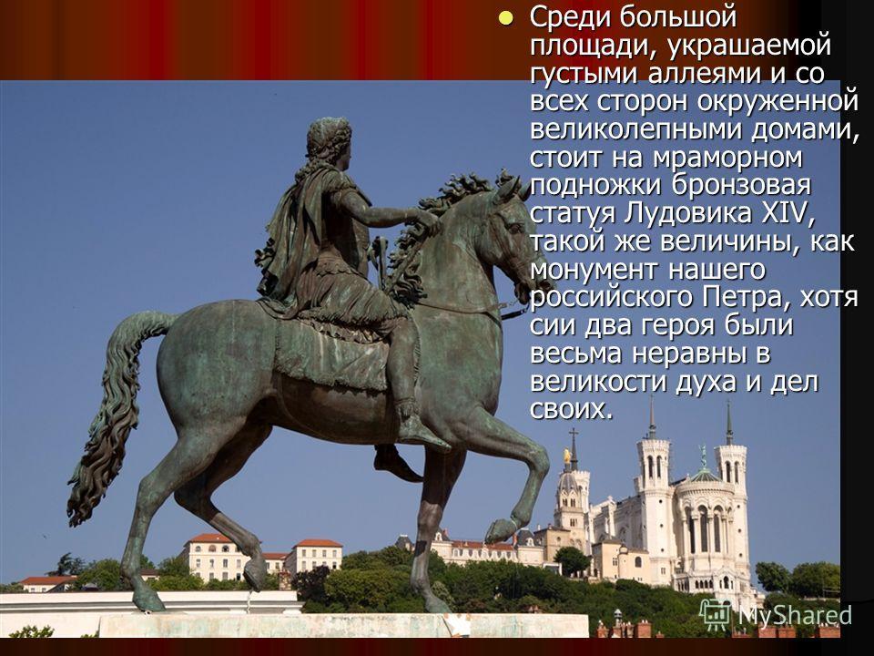 Среди большой площади, украшаемой густыми аллеями и со всех сторон окруженной великолепными домами, стоит на мраморном подножки бронзовая статуя Лудовика XIV, такой же величины, как монумент нашего российского Петра, хотя сии два героя были весьма не