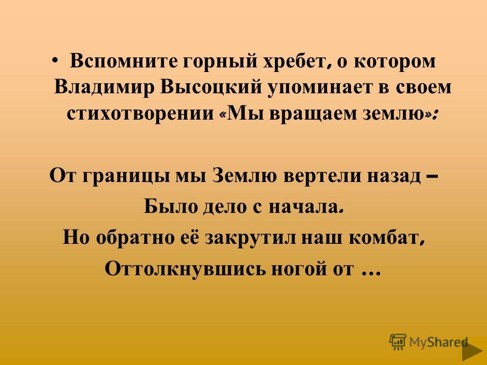 Вспомните горный хребет, о котором Владимир Высоцкий упоминает в своем стихотворении « Мы вращаем землю »: От границы мы Землю вертели назад – Было дело с начала. Но обратно её закрутил наш комбат, Оттолкнувшись ногой от …