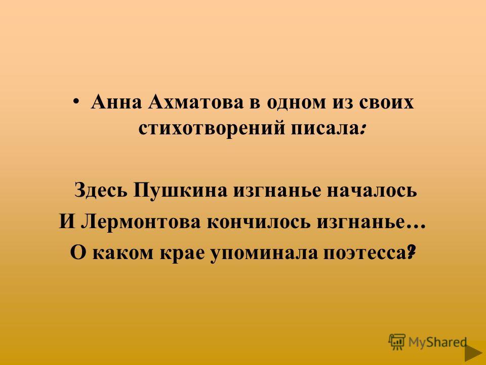 Анна Ахматова в одном из своих стихотворений писала : Здесь Пушкина изгнанье началось И Лермонтова кончилось изгнанье … О каком крае упоминала поэтесса ?