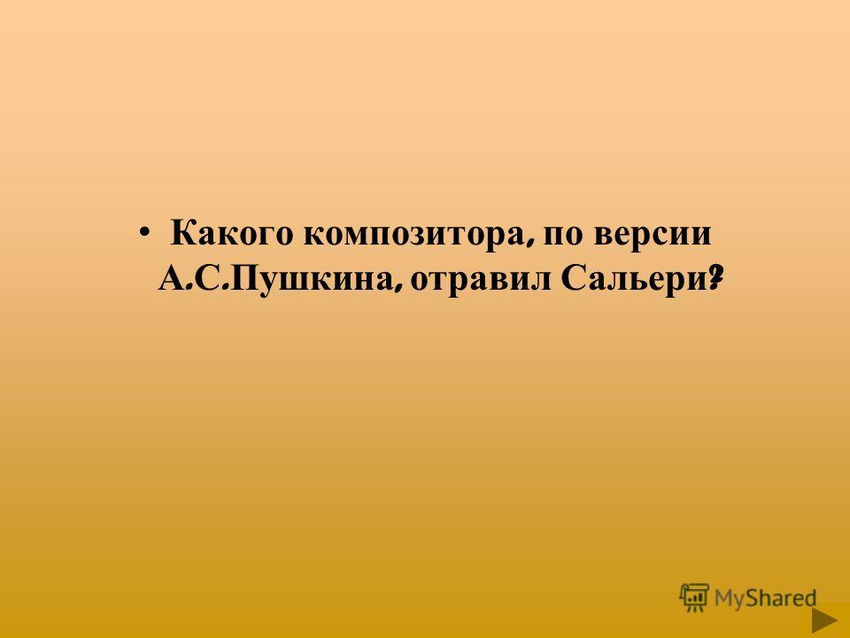 Какого композитора, по версии А. С. Пушкина, отравил Сальери ?
