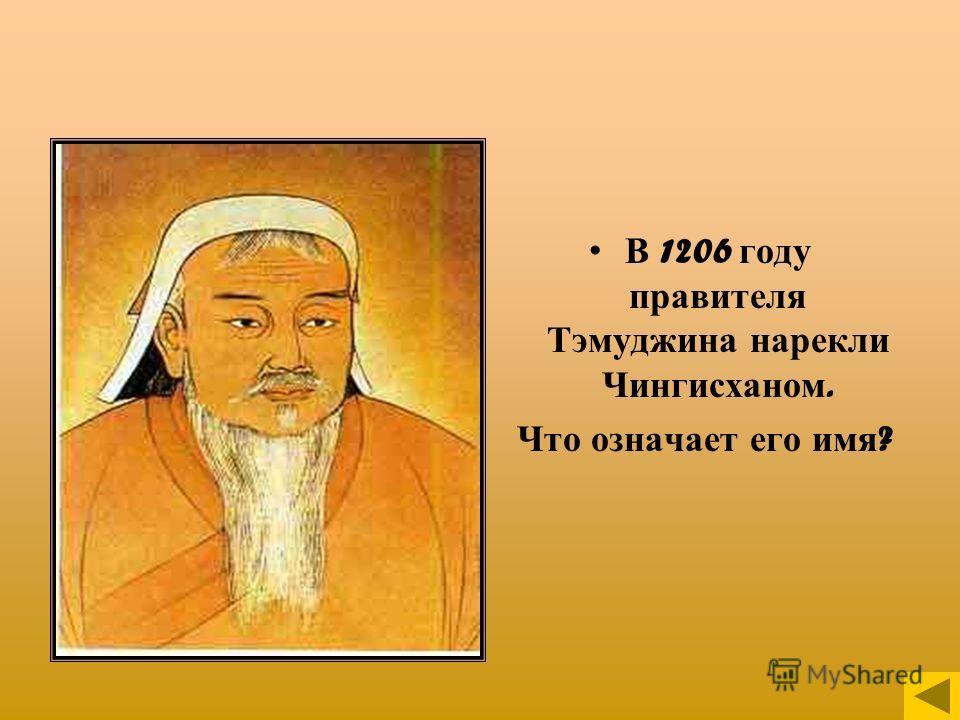 В 1206 году правителя Тэмуджина нарекли Чингисханом. Что означает его имя ?