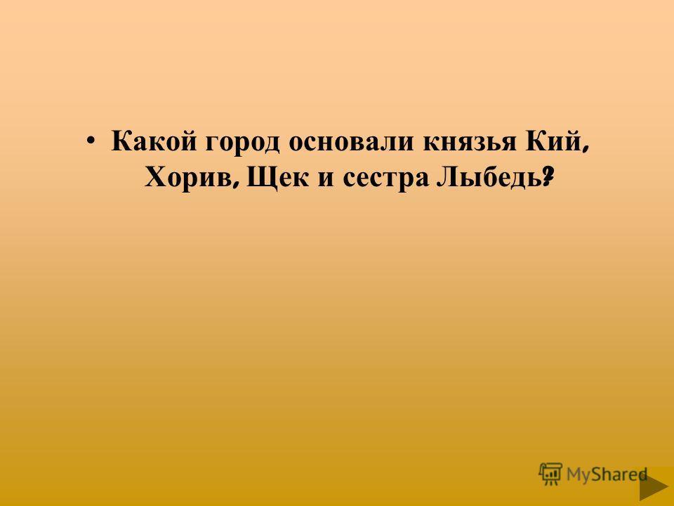 Какой город основали князья Кий, Хорив, Щек и сестра Лыбедь ?