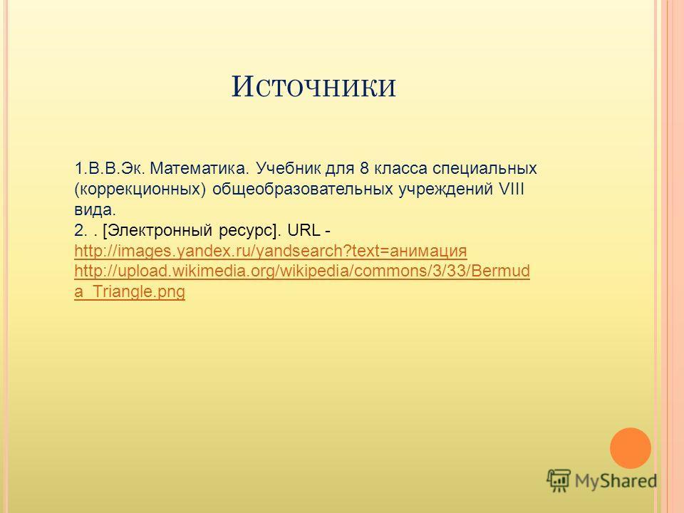 И СТОЧНИКИ 1.В.В.Эк. Математика. Учебник для 8 класса специальных (коррекционных) общеобразовательных учреждений VIII вида. 2.. [Электронный ресурс]. URL - http://images.yandex.ru/yandsearch?text=анимация http://images.yandex.ru/yandsearch?text=анима