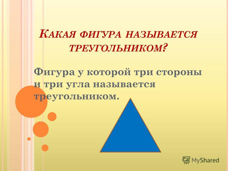 К АКАЯ ФИГУРА НАЗЫВАЕТСЯ ТРЕУГОЛЬНИКОМ ? Фигура у которой три стороны и три угла называется треугольником.