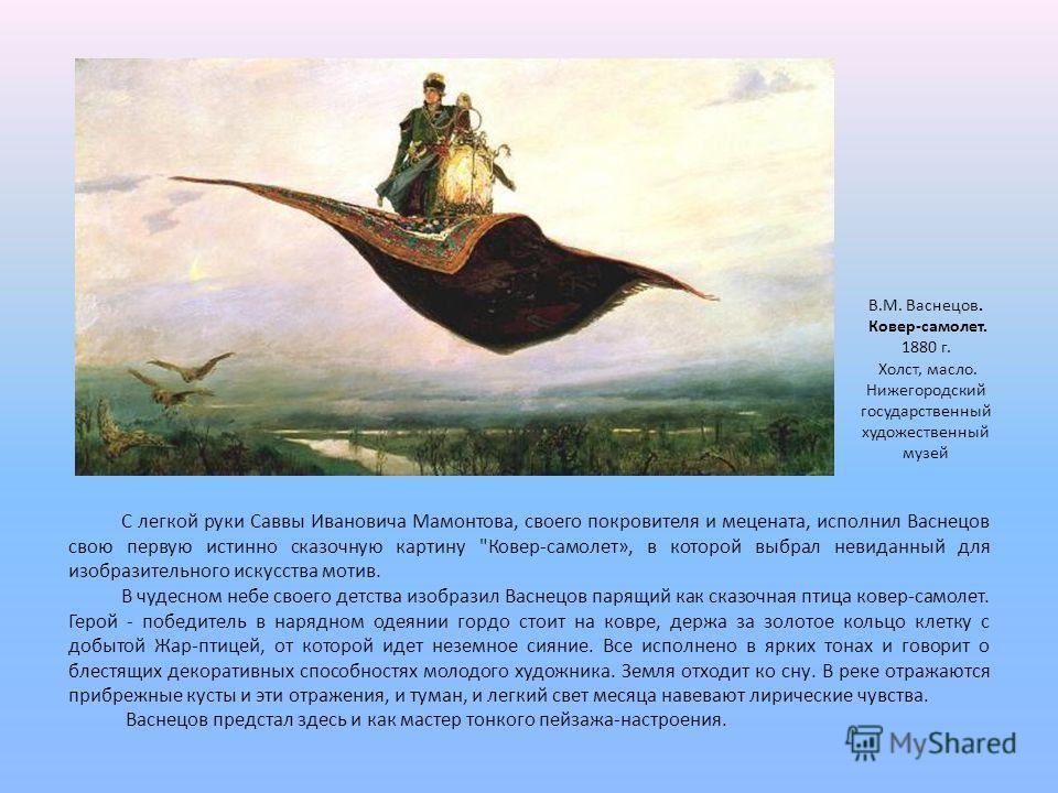 В чудесном небе своего детства изобразил Васнецов парящий как сказочная птица ковер-самолет. Герой - победитель в нарядном одеянии гордо стоит на ковре, держа за золотое кольцо клетку с добытой Жар-птицей, от которой идет неземное сияние. Все исполне