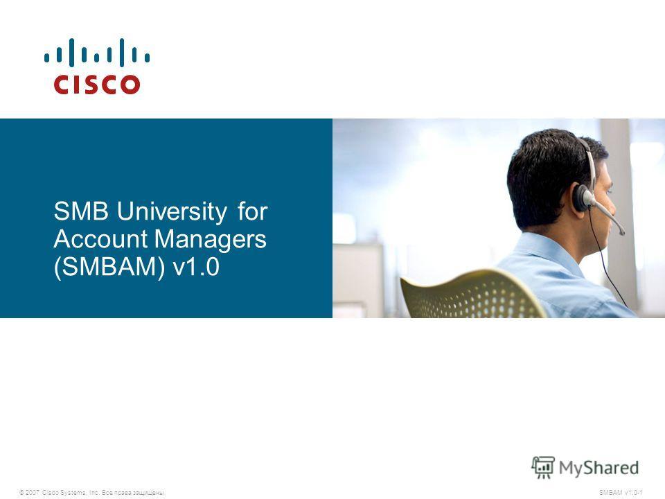 © 2007 Cisco Systems, Inc. Все права защищены. SMBAM v1.0-1 SMB University for Account Managers (SMBAM) v1.0