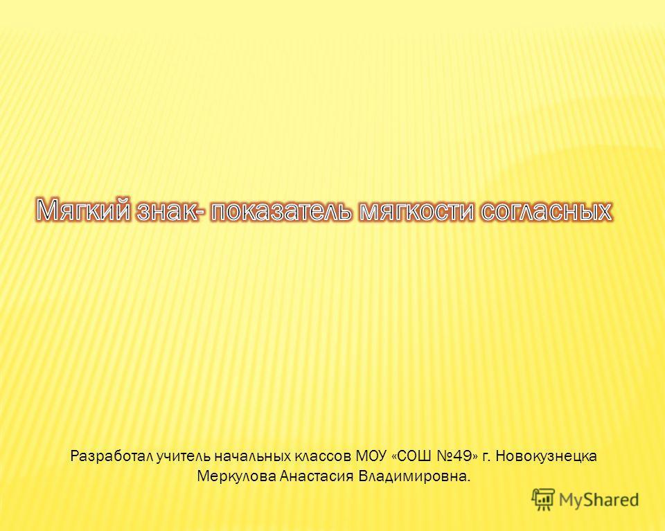 Разработал учитель начальных классов МОУ «СОШ 49» г. Новокузнецка Меркулова Анастасия Владимировна.