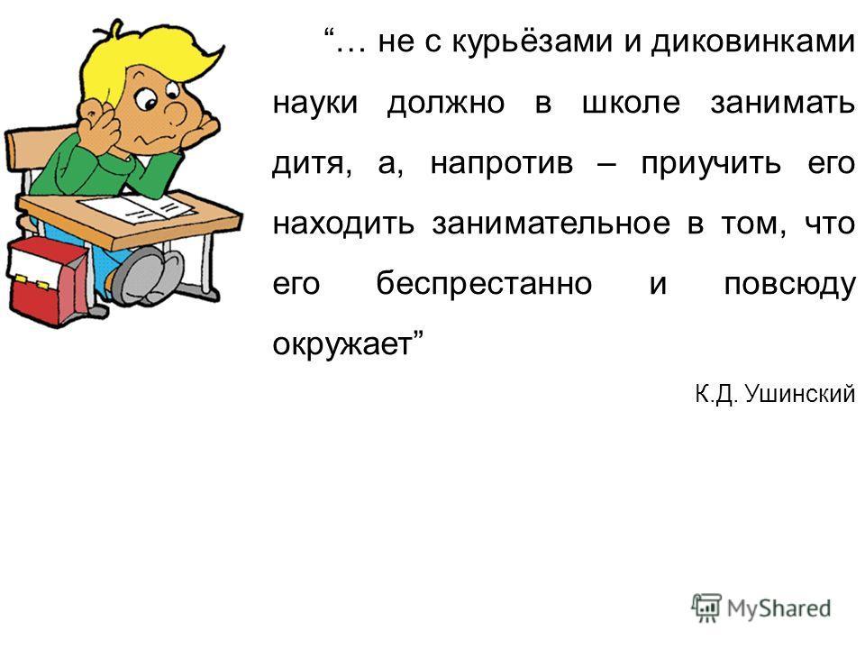 … не с курьёзами и диковинками науки должно в школе занимать дитя, а, напротив – приучить его находить занимательное в том, что его беспрестанно и повсюду окружает К.Д. Ушинский
