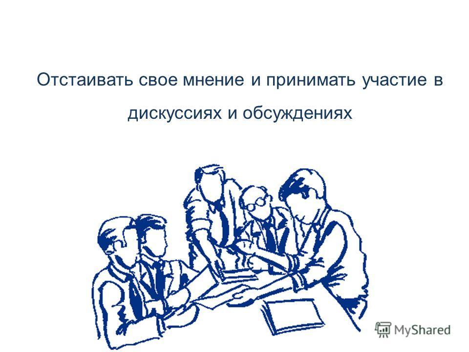 Отстаивать свое мнение и принимать участие в дискуссиях и обсуждениях