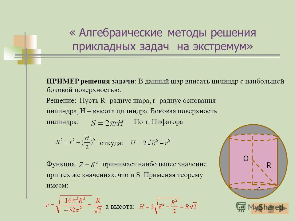 ПРИМЕР решения задачи: В данный шар вписать цилиндр с наибольшей боковой поверхностью. Решение: Пусть R- радиус шара, r- радиус основания цилиндра, H – высота цилиндра. Боковая поверхность цилиндра: По т. Пифагора откуда: Функция принимает наибольшее