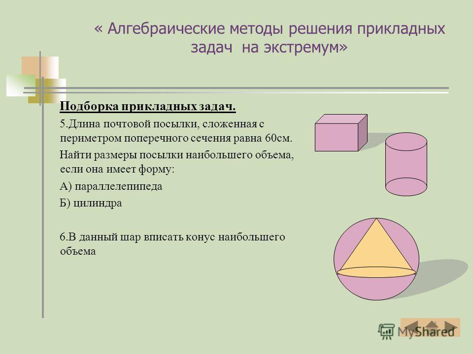 « Алгебраические методы решения прикладных задач на экстремум» Подборка прикладных задач. 5. Длина почтовой посылки, сложенная с периметром поперечного сечения равна 60 см. Найти размеры посылки наибольшего объема, если она имеет форму: А) параллелеп