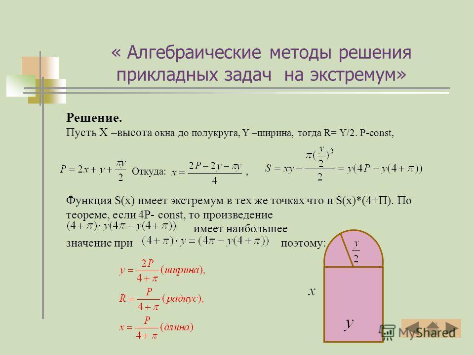 Решение. Пусть Х –высота окна до полукруга, Y –ширина, тогда R= Y/2. Р-const, Откуда:, Функция S(x) имеет экстремум в тех же точках что и S(x)*(4+П). По теореме, если 4Р- const, то произведение имеет наибольшее значение при поэтому: « Алгебраические