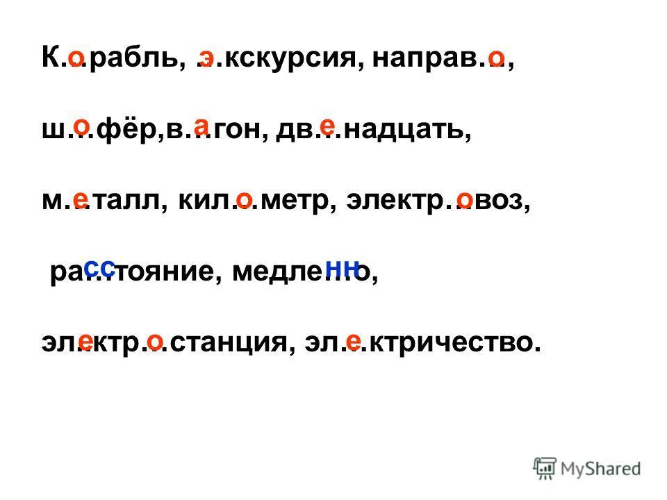К…рубль, …экскурсия, неправ…, ш…фар,в…гон, дв…надцать, м…тал, кил…метр, электо…воз, ра…таяние, метле…о, эл..кто…станция, эл…ктоичество. оао оае ооо сн еое