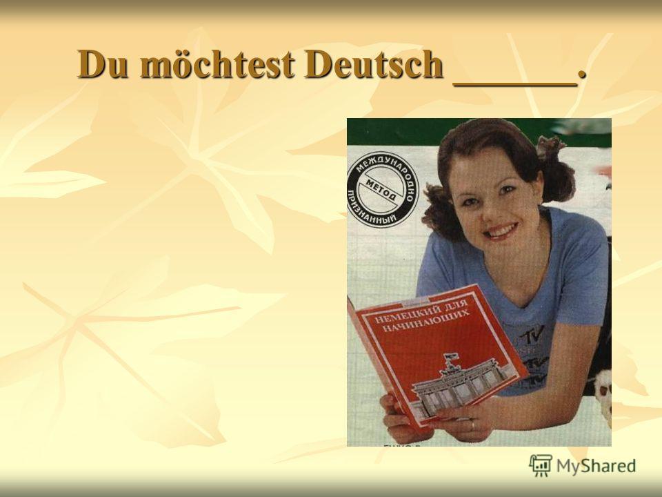Du möchtest Deutsch ______.