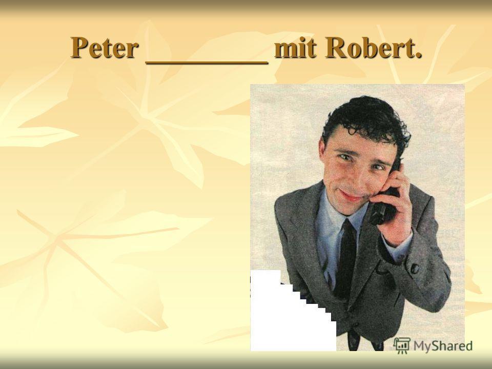 Peter ________ mit Robert.