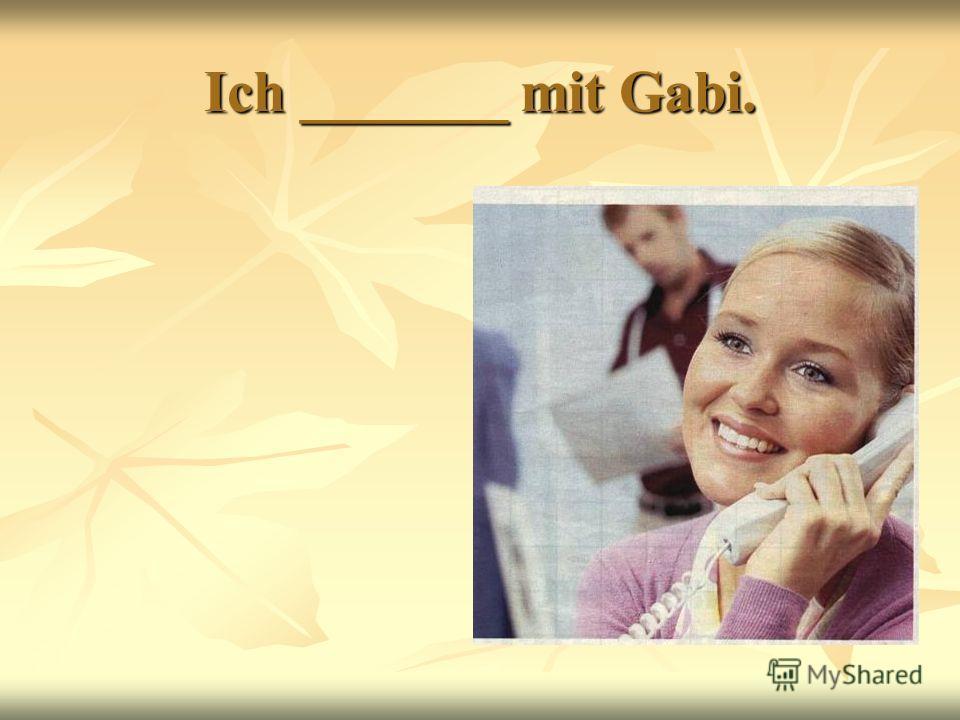 Ich _______ mit Gabi.