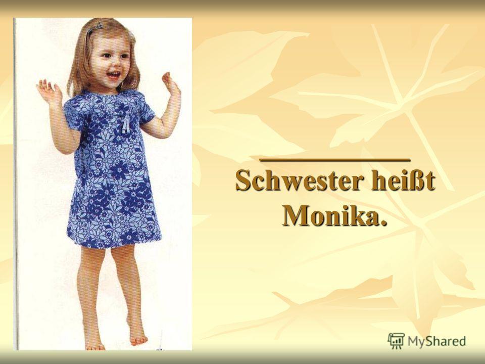 __________ Schwester heißt Monika.