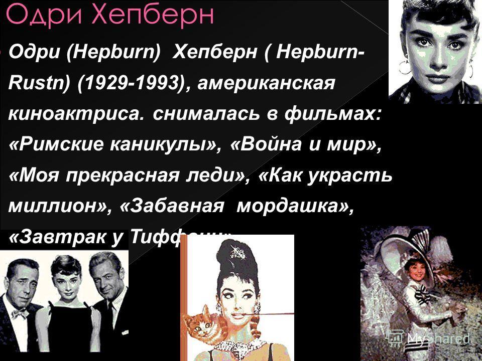 Одри (Hepburn) Хепберн ( Hepburn- Rustn) (1929-1993), американская киноактриса. снималась в фильмах: «Римские каникулы», «Война и мир», «Моя прекрасная леди», «Как украсть миллион», «Забавная мордашка», «Завтрак у Тиффани».