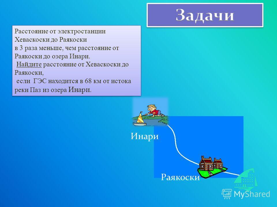 Расстояние от электростанции Хеваскоски до Раякоски в 3 раза меньше, чем расстояние от Раякоски до озера Инари. Найдите расстояние от Хеваскоски до Раякоски, если ГЭС находится в 68 км от истока реки Паз из озера Инари. Расстояние от электростанции Х