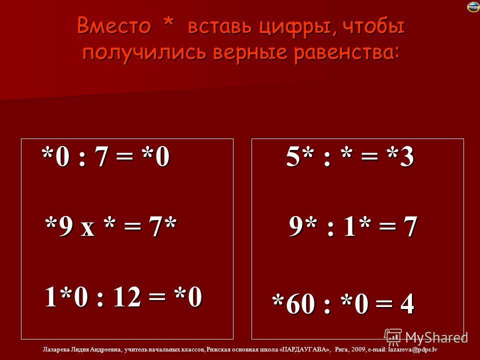 Лазарева Лидия Андреевна, учителль начальных классов, Рижская основная школа «ПАРДАУГАВА», Рига, 2009, e-mail: lazareva@pdps.lv Вместо * вставь цифры, чтобы получились верные равенства: *0 : 7 = *0 *0 : 7 = *0 *9 х * = 7* *9 х * = 7* 1*0 : 12 = *0 1*