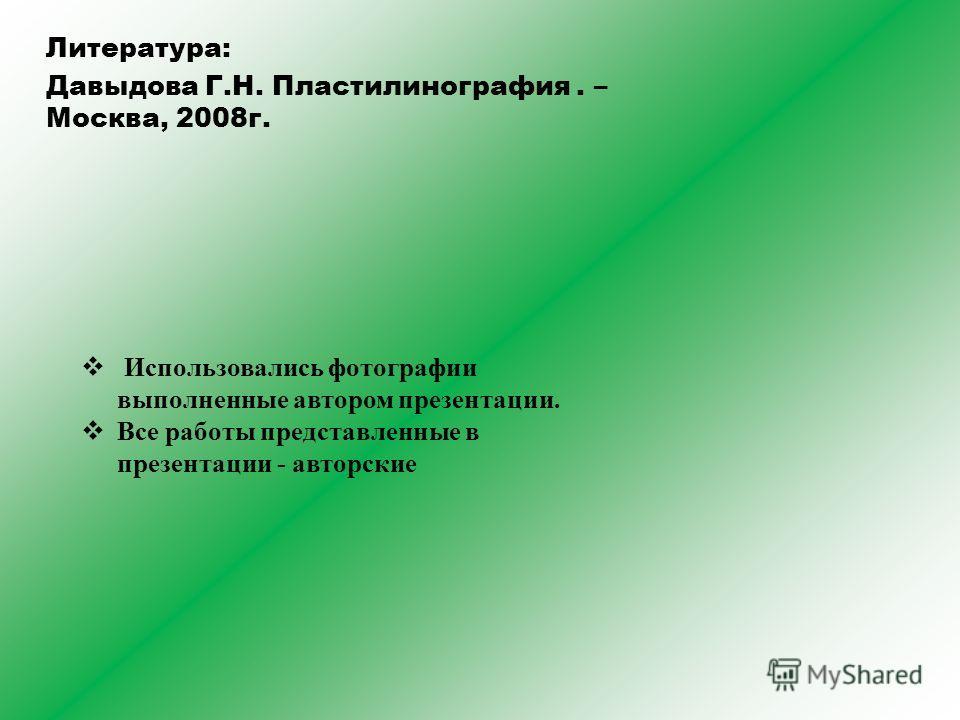 Литература: Давыдова Г.Н. Пластилинография. – Москва, 2008 г. Использовались фотографии выполненные автором презентации. Все работы представленные в презентации - авторские