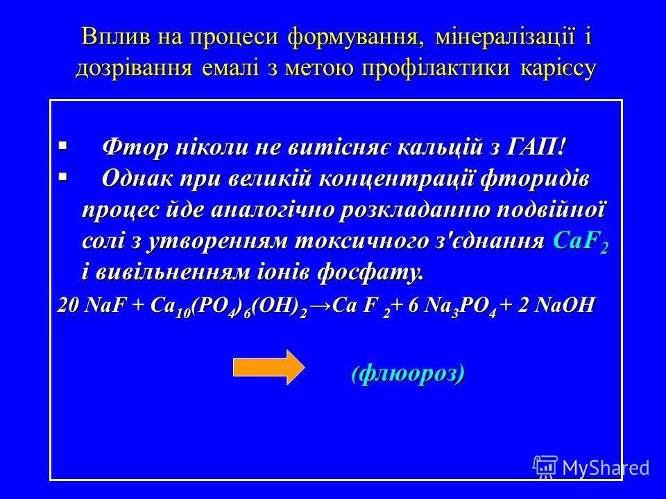 Фтор ніколи не витіснає кальцій з ГАП! Фтор ніколи не витіснає кальцій з ГАП! Однак при великій концентрації фторидів процесс где аналогічно розкладанню подвійної солі з утворенанам токсичного з'єднанана СаF 2 і вивільненанам іонів фосфату. Однак при