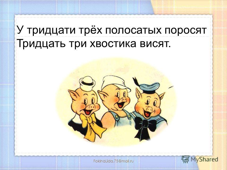 FokinaLida.75@mail.ru У тридцати трёх полосатых поросят Тридцать три хвостика висят.