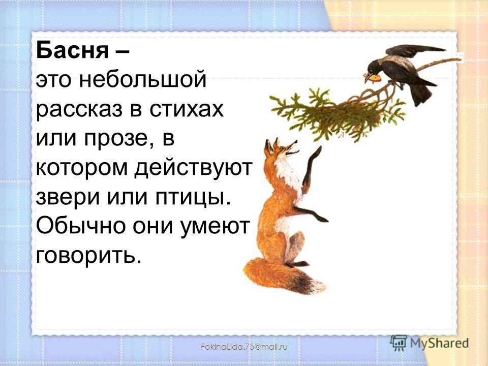 FokinaLida.75@mail.ru Басня – это небольшой рассказ в стихах или прозе, в котором действуют звери или птицы. Обычно они умеют говорить.