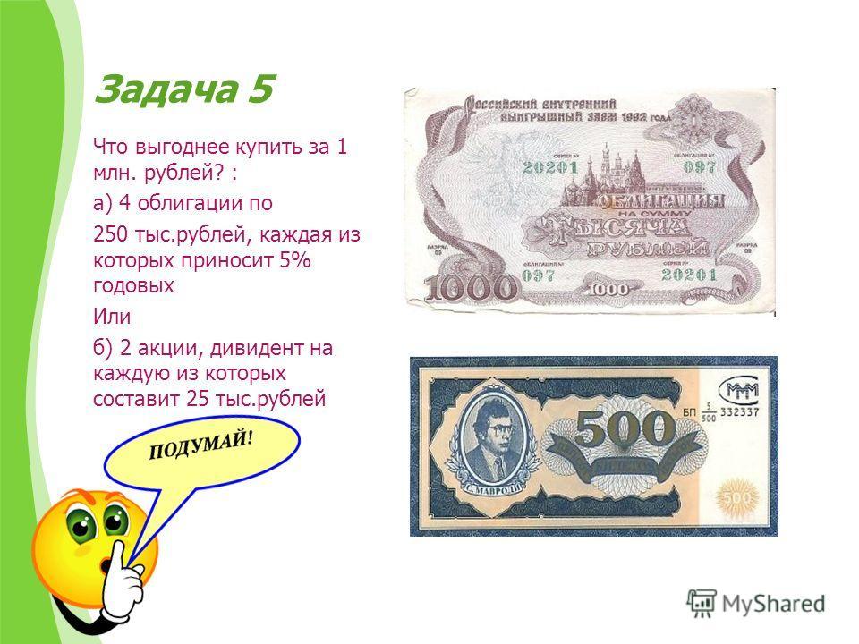 Задача 5 Что выгоднее купить за 1 млн. рублей? : а) 4 облигации по 250 тыс.рублей, каждая из которых приносит 5% годовых Или б) 2 акции, дивиденд на каждую из которых составит 25 тыс.рублей