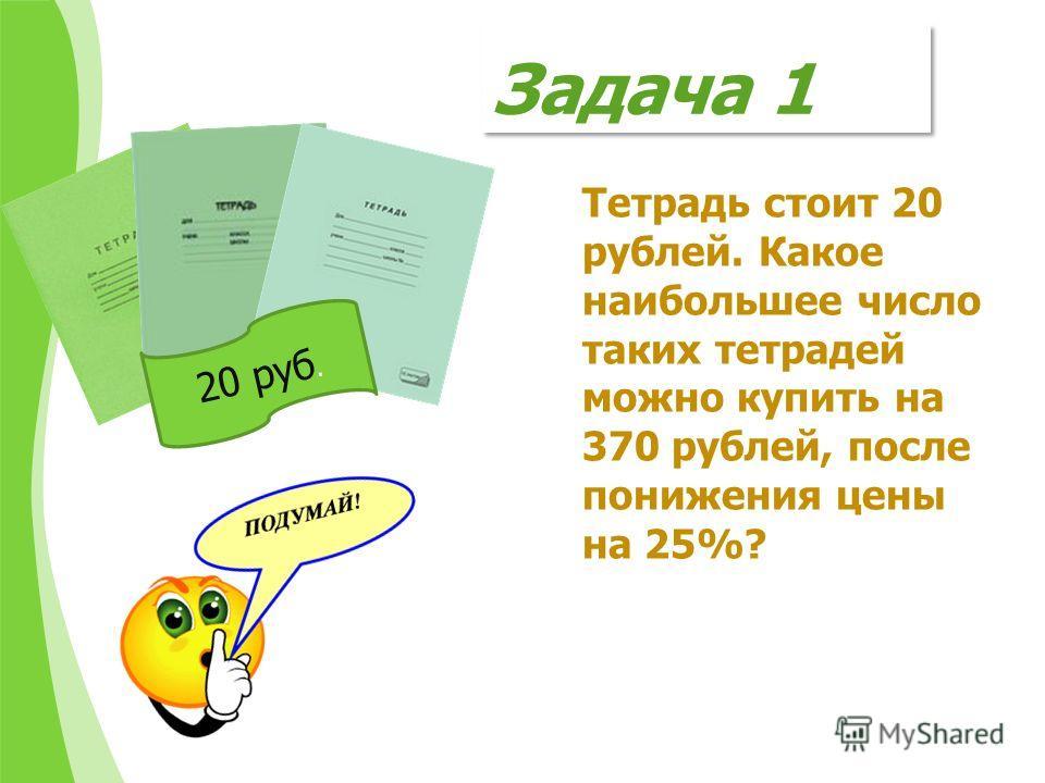 Задача 1 Тетрадь стоит 20 рублей. Какое наибольшее число таких тетрадей можно купить на 370 рублей, после понижения цены на 25%? 20 руб.