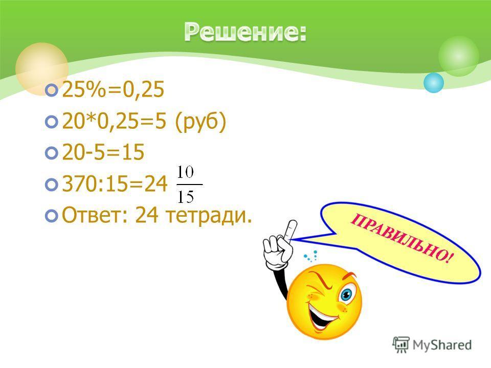 25%=0,25 20*0,25=5 (руб) 20-5=15 370:15=24 Ответ: 24 тетради.