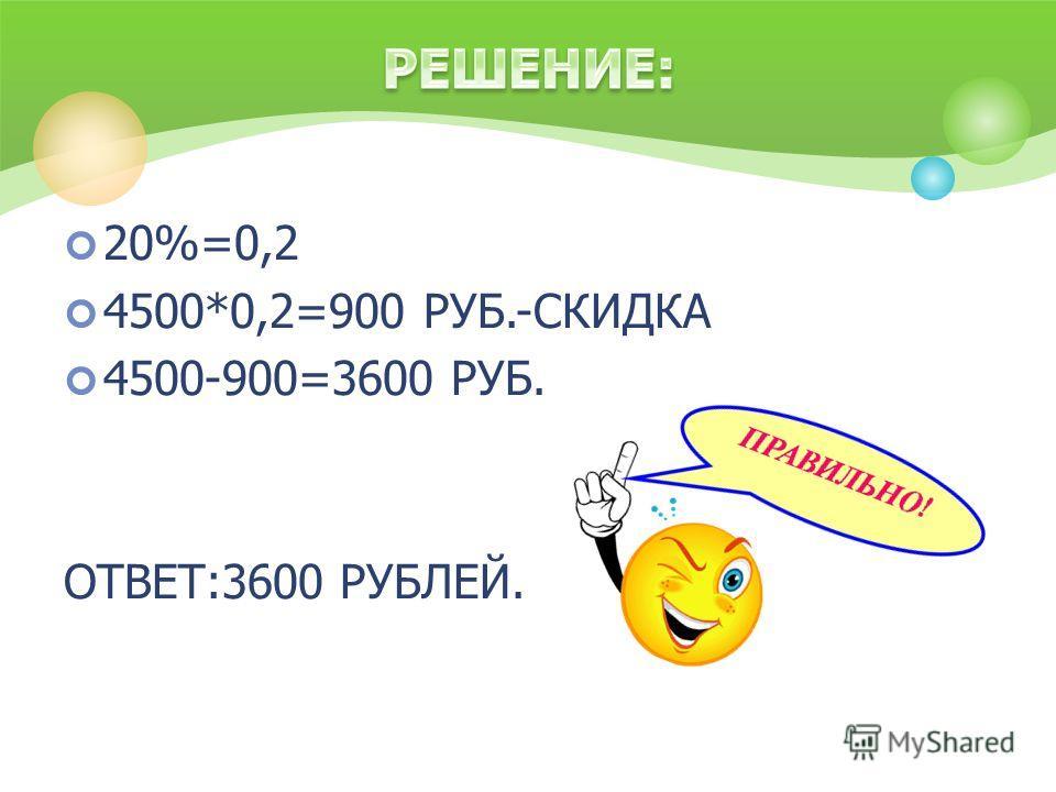 20%=0,2 4500*0,2=900 РУБ.-СКИДКА 4500-900=3600 РУБ. ОТВЕТ:3600 РУБЛЕЙ.